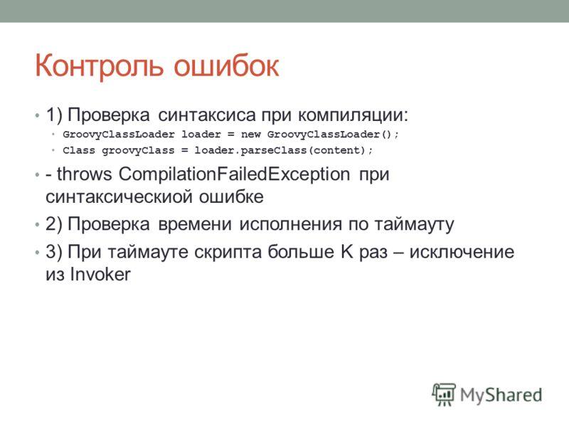 Контроль ошибок 1) Проверка синтаксиса при компиляции: GroovyClassLoader loader = new GroovyClassLoader(); Class groovyClass = loader.parseClass(content); - throws CompilationFailedException при синтаксическиой ошибке 2) Проверка времени исполнения п