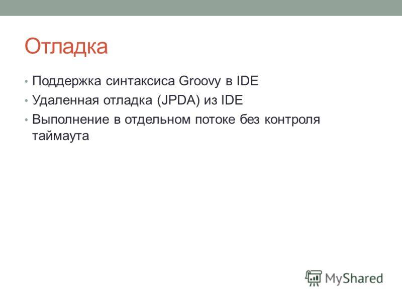 Отладка Поддержка синтаксиса Groovy в IDE Удаленная отладка (JPDA) из IDE Выполнение в отдельном потоке без контроля таймаута