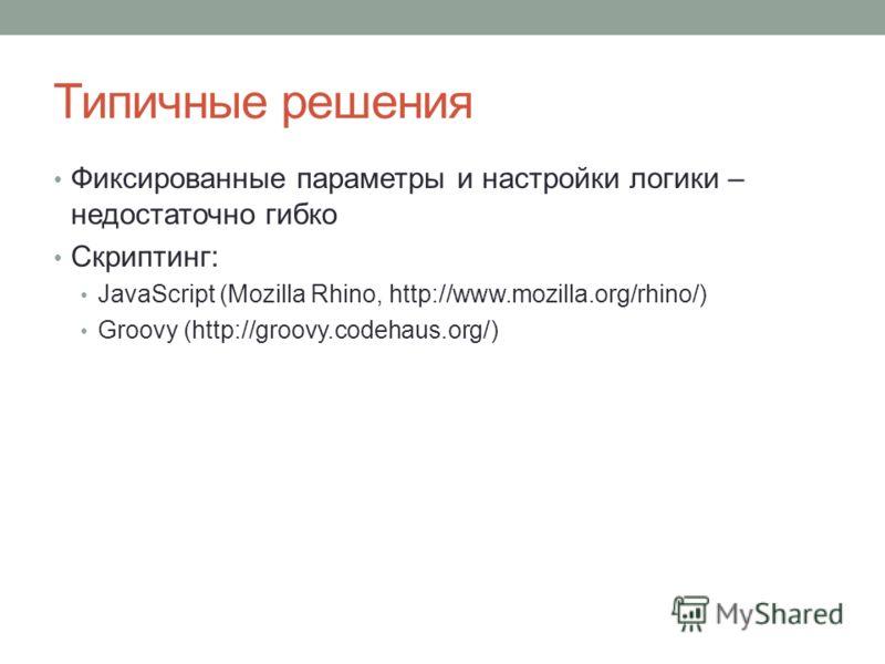 Типичные решения Фиксированные параметры и настройки логики – недостаточно гибко Скриптинг: JavaScript (Mozilla Rhino, http://www.mozilla.org/rhino/) Groovy (http://groovy.codehaus.org/)