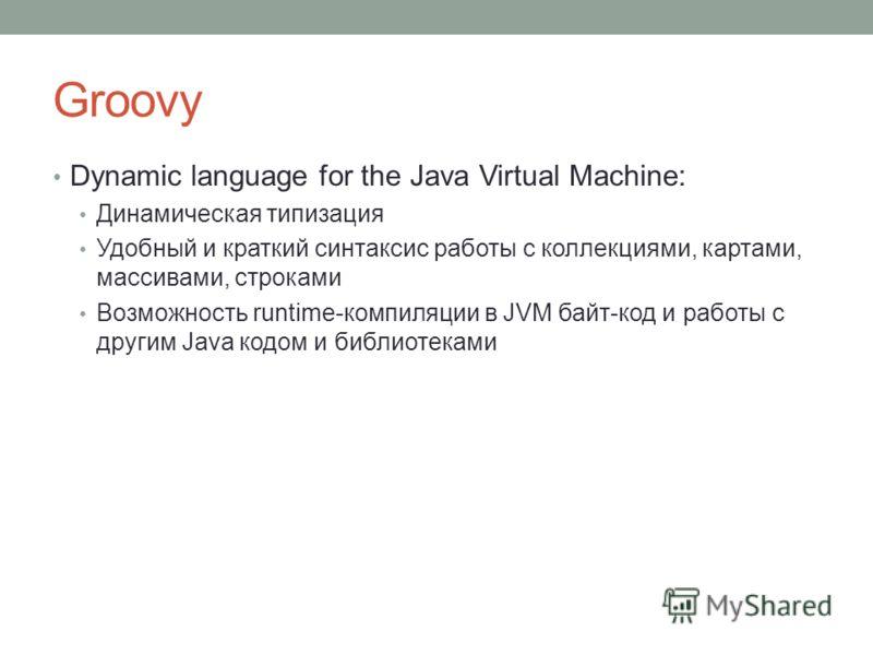 Groovy Dynamic language for the Java Virtual Machine: Динамическая типизация Удобный и краткий синтаксис работы с коллекциями, картами, массивами, строками Возможность runtime-компиляции в JVM байт-код и работы с другим Java кодом и библиотеками