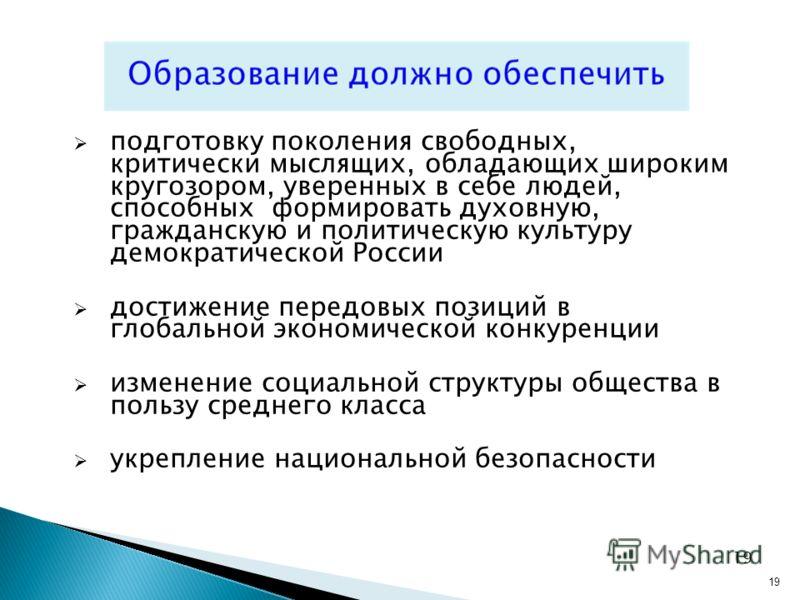 19 подготовку поколения свободных, критически мыслящих, обладающих широким кругозором, уверенных в себе людей, способных формировать духовную, гражданскую и политическую культуру демократической России достижение передовых позиций в глобальной эконом
