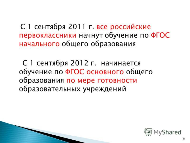 С 1 сентября 2011 г. все российские первоклассники начнут обучение по ФГОС начального общего образования С 1 сентября 2012 г. начинается обучение по ФГОС основного общего образования по мере готовности образовательных учреждений 34