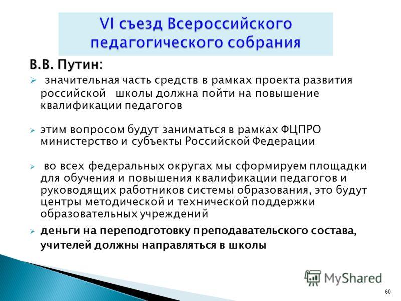 В.В. Путин: значительная часть средств в рамках проекта развития российской школы должна пойти на повышение квалификации педагогов этим вопросом будут заниматься в рамках ФЦПРО министерство и субъекты Российской Федерации во всех федеральных округах