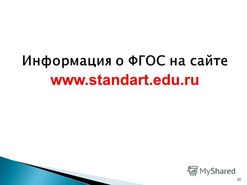 Информация о ФГОС на сайте www.standart.edu.ru 69