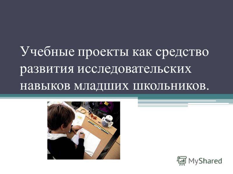 Учебные проекты как средство развития исследовательских навыков младших школьников.