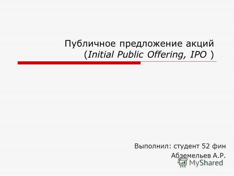 Публичное предложение акций (Initial Public Offering, IPO ) Выполнил: студент 52 фин Абземельев А.Р.