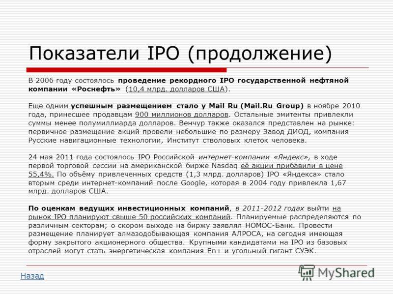 Показатели IPO (продолжение) В 2006 году состоялось проведение рекордного IPO государственной нефтяной компании «Роснефть» (10,4 млрд. долларов США). Еще одним успешным размещением стало у Mail Ru (Mail.Ru Group) в ноябре 2010 года, принесшее продавц
