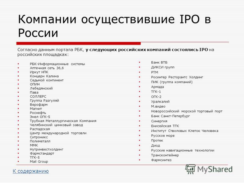 Компании осуществившие IPO в России Согласно данным портала РБК, у следующих российских компаний состоялись IPO на российских площадках: РБК-Информационные системы Аптечная сеть 36,6 Иркут НПК Концерн Калина Седьмой континент ОПИН Лебедянский Пава СО