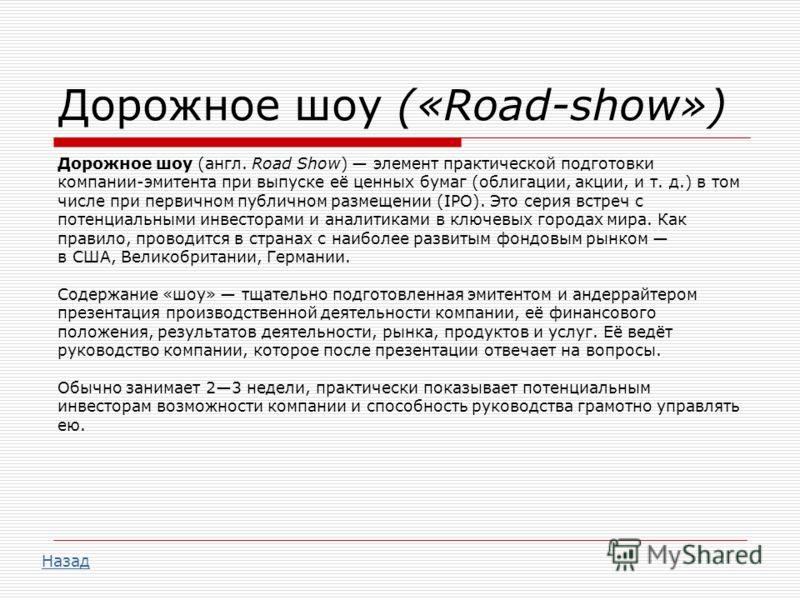 Дорожное шоу («Road-show») Дорожное шоу (англ. Road Show) элемент практической подготовки компании-эмитента при выпуске её ценных бумаг (облигации, акции, и т. д.) в том числе при первичном публичном размещении (IPO). Это серия встреч с потенциальным