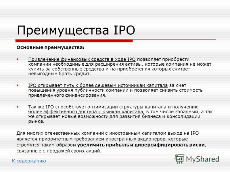 Преимущества IPO Основные преимущества: Привлечение финансовых средств в ходе IPO позволяет приобрести компании необходимые для расширения активы, которые компания не может купить за собственные средства и на приобретения которых считает невыгодным б