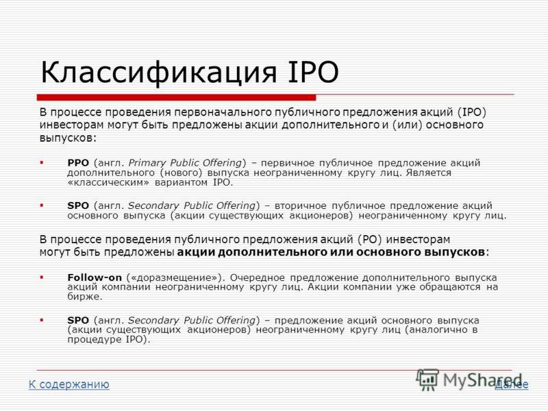 Классификация IPO В процессе проведения первоначального публичного предложения акций (IPO) инвесторам могут быть предложены акции дополнительного и (или) основного выпусков: PPO (англ. Primary Public Offering) – первичное публичное предложение акций