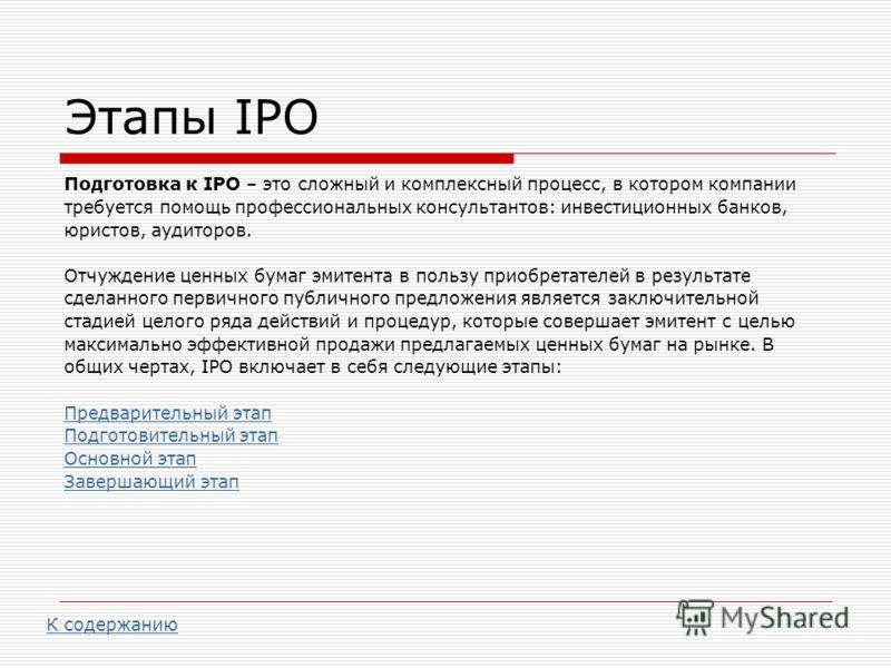 Этапы IPO Подготовка к IPO – это сложный и комплексный процесс, в котором компании требуется помощь профессиональных консультантов: инвестиционных банков, юристов, аудиторов. Отчуждение ценных бумаг эмитента в пользу приобретателей в результате сдела