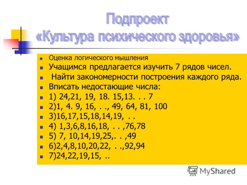 Оценка логического мышления Учащимся предлагается изучить 7 рядов чисел. Найти закономерности построения каждого ряда. Вписать недостающие числа: 1) 24,21, 19, 18. 15,13... 7 2)1, 4. 9, 16,.., 49, 64, 81, 100 3)16,17,15,18,14,19,.. 4) 1,3,6,8,16,18,.
