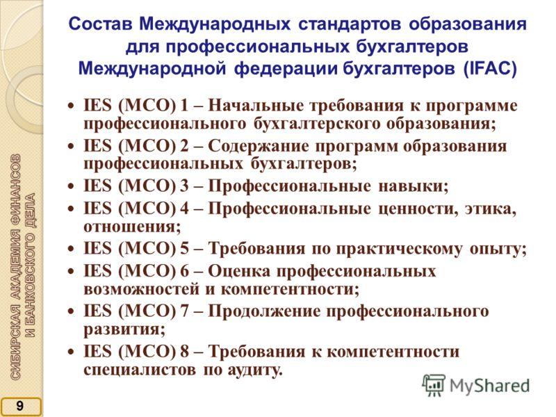 9 Состав Международных стандартов образования для профессиональных бухгалтеров Международной федерации бухгалтеров (IFAC) IES (МСО) 1 – Начальные требования к программе профессионального бухгалтерского образования; IES (МСО) 2 – Содержание программ о