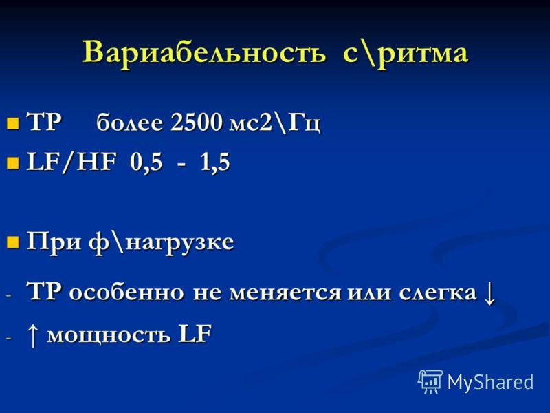Вариабельность с\ритма ТР более 2500 мс2\Гц ТР более 2500 мс2\Гц LF/HF 0,5 - 1,5 LF/HF 0,5 - 1,5 При ф\нагрузке При ф\нагрузке - ТР особенно не меняется или слегка - ТР особенно не меняется или слегка - мощность LF