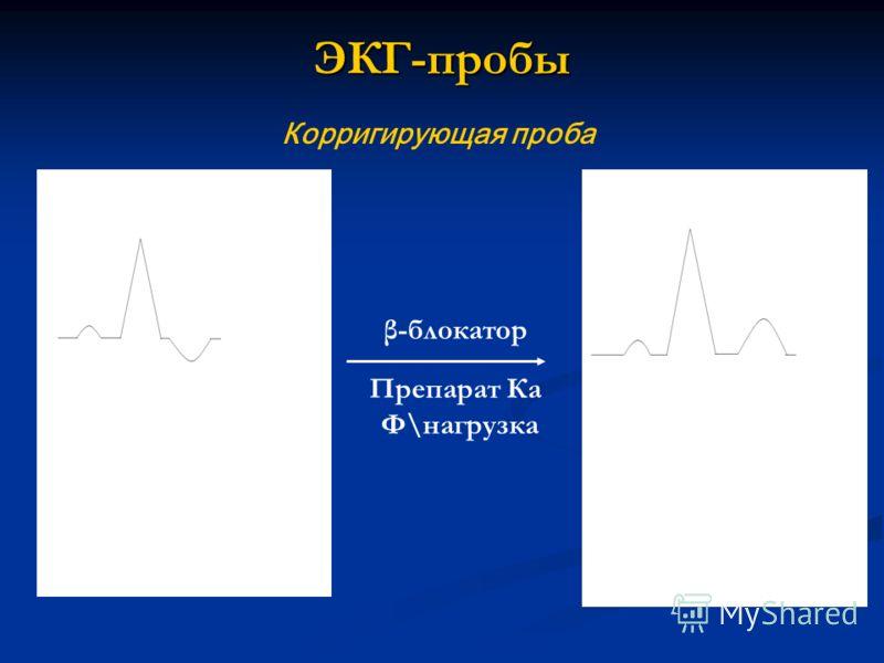 ЭКГ-пробы Корригирующая проба β-блокатор Препарат Ка Ф\нагрузка