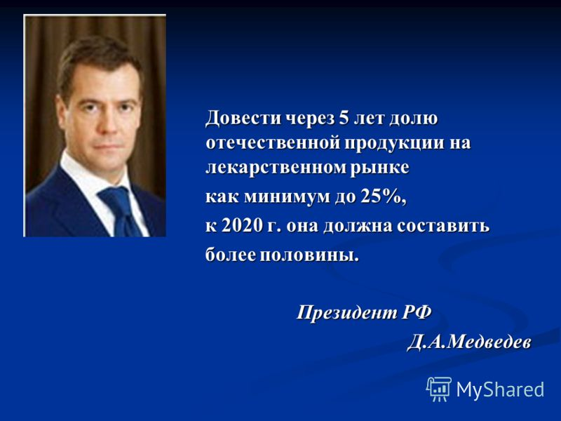Довести через 5 лет долю отечественной продукции на лекарственном рынке как минимум до 25%, к 2020 г. она должна составить более половины. Президент РФ Д.А.Медведев