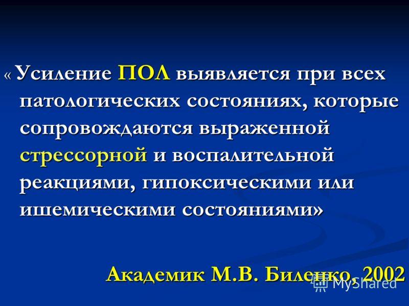 « Усиление ПОЛ выявляется при всех патологических состояниях, которые сопровождаются выраженной стрессорной и воспалительной реакциями, гипоксическими или ишемическими состояниями» Академик М.В. Биленко, 2002
