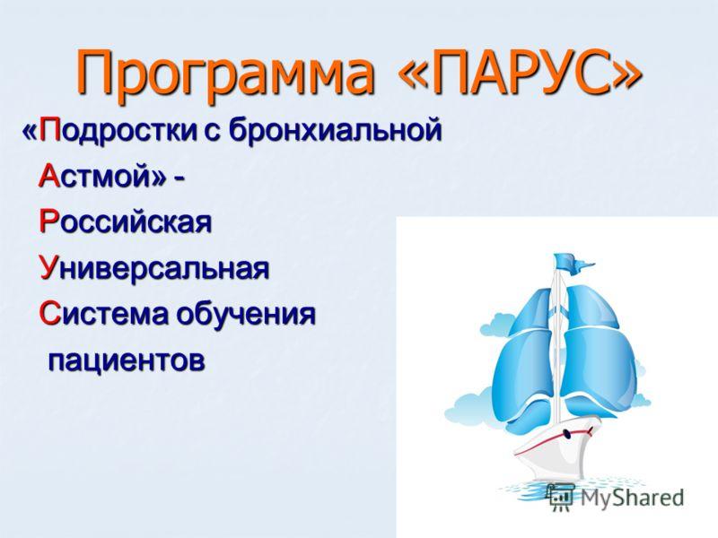 Программа «ПАРУС» «Подростки с бронхиальной Астмой» - Астмой» - Российская Российская Универсальная Универсальная Система обучения Система обученияпациентов