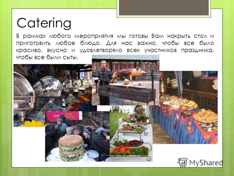 Catering В рамках любого мероприятия мы готовы Вам накрыть стол и приготовить любое блюдо. Для нас важно, чтобы все было красиво, вкусно и удовлетворяло всех участников праздника, чтобы все были сыты.