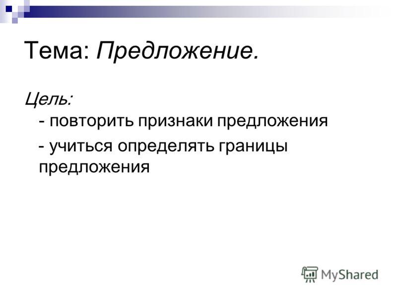 Тема: Предложение. Цель: - повторить признаки предложения - учиться определять границы предложения