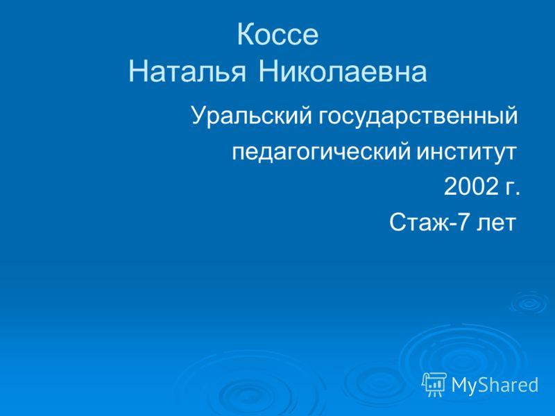 Коссе Наталья Николаевна Уральский государственный педагогический институт 2002 г. Стаж-7 лет