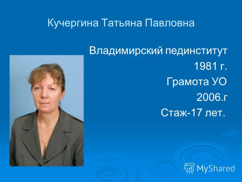 Кучергина Татьяна Павловна Владимирский пединститут 1981 г. Грамота УО 2006.г Стаж-17 лет.