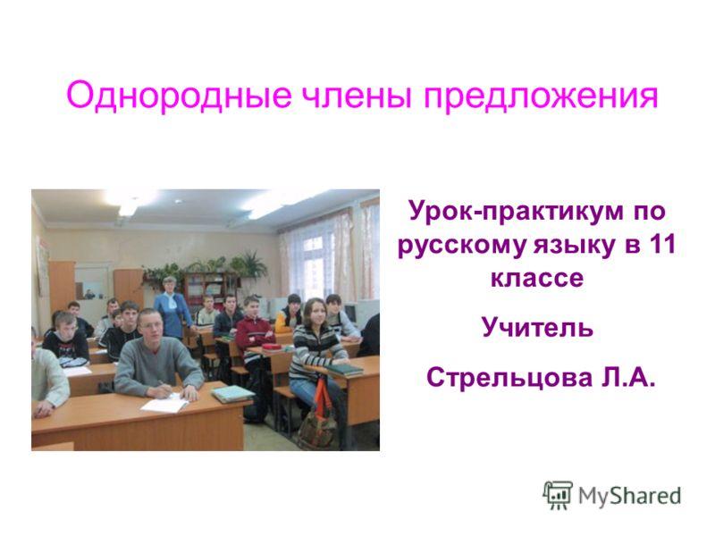 Однородные члены предложения Урок-практикум по русскому языку в 11 классе Учитель Стрельцова Л.А.
