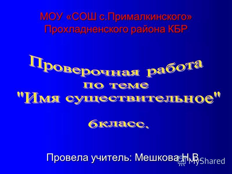 МОУ «СОШ с.Прималкинского» Прохладненского района КБР Провела учитель: Мешкова Н.В.