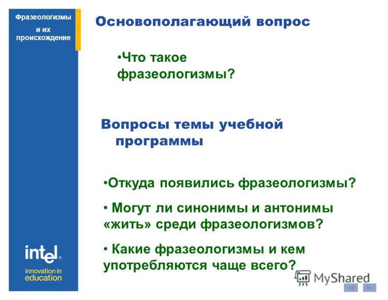 Основополагающий вопрос Вопросы темы учебной программы Что такое фразеологизмы? Откуда появились фразеологизмы? Могут ли синонимы и антонимы «жить» среди фразеологизмов? Какие фразеологизмы и кем употребляются чаще всего? Фразеологизмы и их происхожд