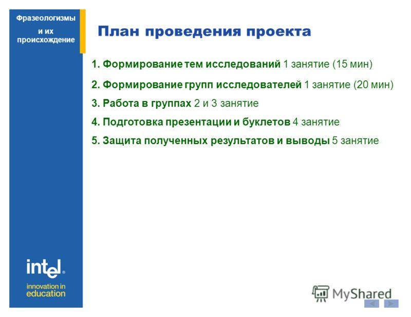 План проведения проекта Фразеологизмы и их происхождение 1. Формирование тем исследований 1 занятие (15 мин) 2. Формирование групп исследователей 1 занятие (20 мин) 3. Работа в группах 2 и 3 занятие 4. Подготовка презентации и буклетов 4 занятие 5. З