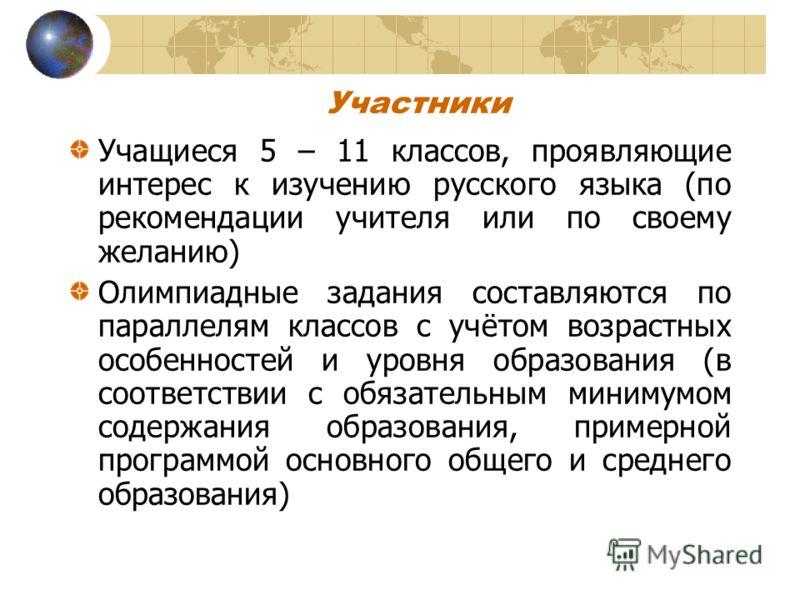 Участники Учащиеся 5 – 11 классов, проявляющие интерес к изучению русского языка (по рекомендации учителя или по своему желанию) Олимпиадные задания составляются по параллелям классов с учётом возрастных особенностей и уровня образования (в соответст