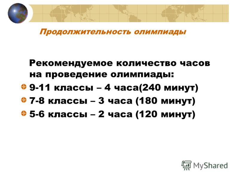 Продолжительность олимпиады Рекомендуемое количество часов на проведение олимпиады: 9-11 классы – 4 часа(240 минут) 7-8 классы – 3 часа (180 минут) 5-6 классы – 2 часа (120 минут)