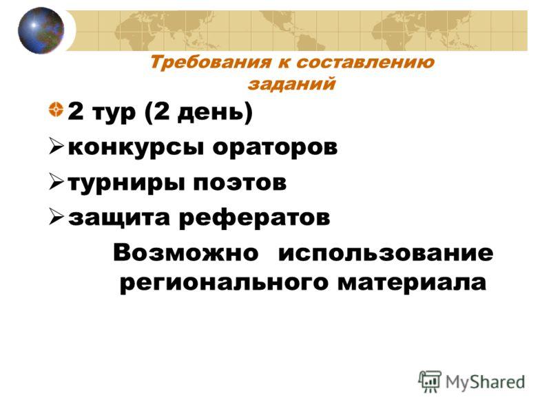 Требования к составлению заданий 2 тур (2 день) конкурсы ораторов турниры поэтов защита рефератов Возможно использование регионального материала