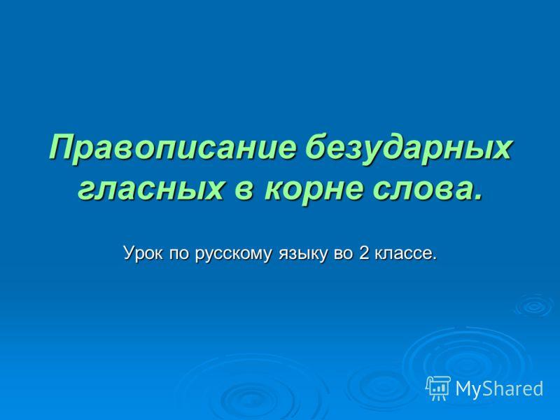 Правописание безударных гласных в корне слова. Урок по русскому языку во 2 классе.