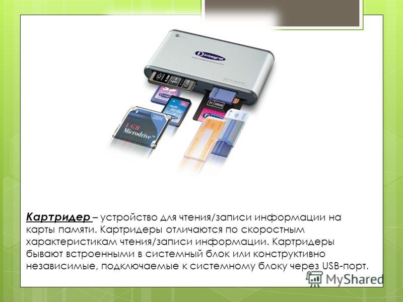 Картридер – устройство для чтения/записи информации на карты памяти. Картридеры отличаются по скоростным характеристикам чтения/записи информации. Картридеры бывают встроенными в системный блок или конструктивно независимые, подключаемые к системному