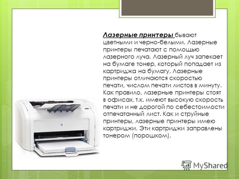 Лазерные принтеры бывают цветными и черно-белыми. Лазерные принтеры печатают с помощью лазерного луча. Лазерный луч запекает на бумаге тонер, который попадает из картриджа на бумагу. Лазерные принтеры отличаются скоростью печати, числом печати листов