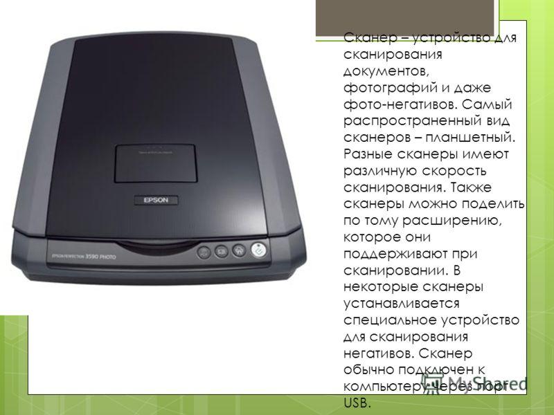 Сканер – устройство для сканирования документов, фотографий и даже фото-негативов. Самый распространенный вид сканеров – планшетный. Разные сканеры имеют различную скорость сканирования. Также сканеры можно поделить по тому расширению, которое они по