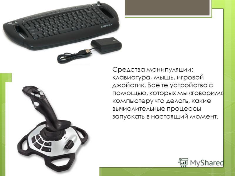 Средства манипуляции: клавиатура, мышь, игровой джойстик. Все те устройства с помощью, которых мы «говорим» компьютеру что делать, какие вычислительные процессы запускать в настоящий момент.