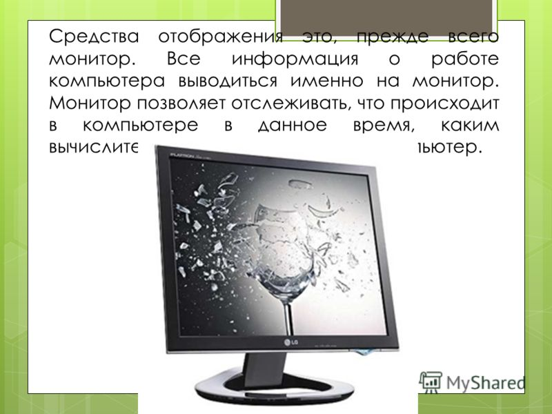 Средства отображения это, прежде всего монитор. Все информация о работе компьютера выводиться именно на монитор. Монитор позволяет отслеживать, что происходит в компьютере в данное время, каким вычислительным процессом занят компьютер.