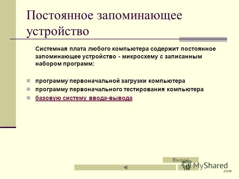 Постоянное запоминающее устройство Системная плата любого компьютера содержит постоянное запоминающее устройство - микросхему с записанным набором программ: программу первоначальной загрузки компьютера программу первоначального тестирования компьютер