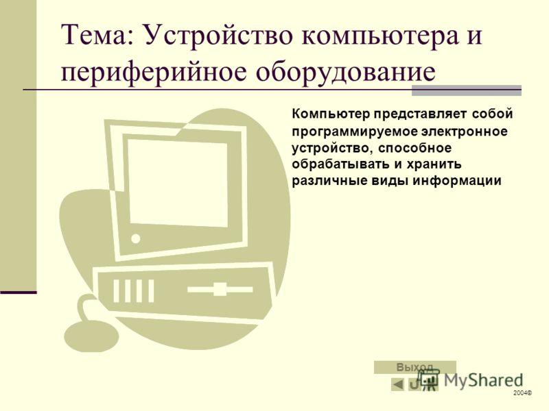 Тема: Устройство компьютера и периферийное оборудование Компьютер представляет собой программируемое электронное устройство, способное обрабатывать и хранить различные виды информации 2004© Выход