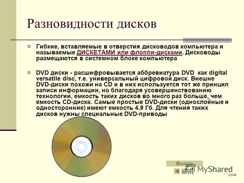 Разновидности дисков Гибкие, вставляемые в отверстия дисководов компьютера и называемые ДИСКЕТАМИ или флоппи-дисками. Дисководы размещаются в системном блоке компьютераДИСКЕТАМИ или флоппи-дисками DVD диски - расшифровывается аббревиатура DVD как dig