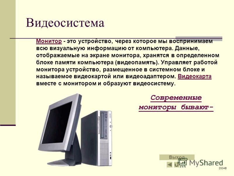 Видеосистема МониторМонитор - это устройство, через которое мы воспринимаем всю визуальную информацию от компьютера. Данные, отображаемые на экране монитора, хранятся в определенном блоке памяти компьютера (видеопамять). Управляет работой монитора ус