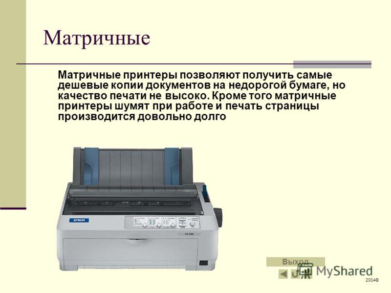Матричные Матричные принтеры позволяют получить самые дешевые копии документов на недорогой бумаге, но качество печати не высоко. Кроме того матричные принтеры шумят при работе и печать страницы производится довольно долго 2004© Выход