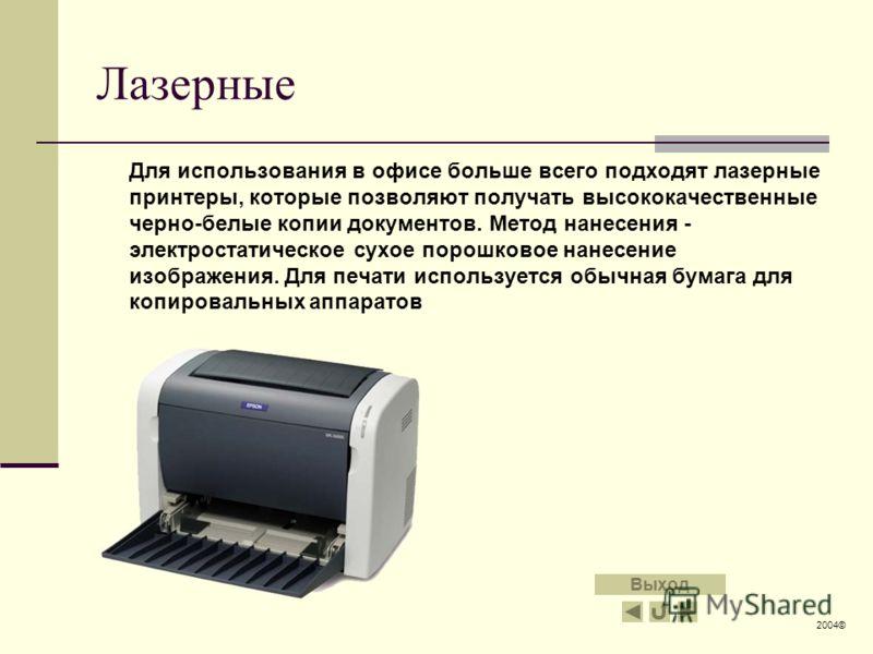 Лазерные Для использования в офисе больше всего подходят лазерные принтеры, которые позволяют получать высококачественные черно-белые копии документов. Метод нанесения - электростатическое сухое порошковое нанесение изображения. Для печати использует