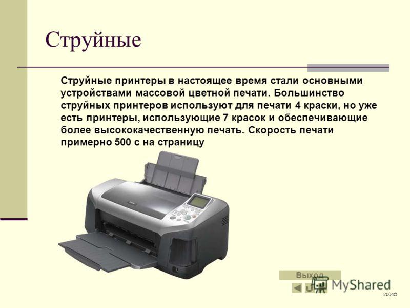 Струйные Струйные принтеры в настоящее время стали основными устройствами массовой цветной печати. Большинство струйных принтеров используют для печати 4 краски, но уже есть принтеры, использующие 7 красок и обеспечивающие более высококачественную пе