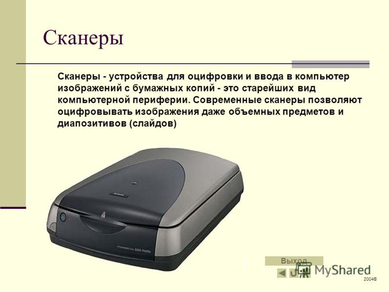 Сканеры Сканеры - устройства для оцифровки и ввода в компьютер изображений с бумажных копий - это старейших вид компьютерной периферии. Современные сканеры позволяют оцифровывать изображения даже объемных предметов и диапозитивов (слайдов) 2004© Выхо