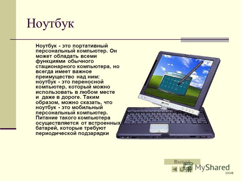 Ноутбук Ноутбук - это портативный персональный компьютер. Он может обладать всеми функциями обычного стационарного компьютера, но всегда имеет важное преимущество над ним: ноутбук - это переносной компьютер, который можно использовать в любом месте и
