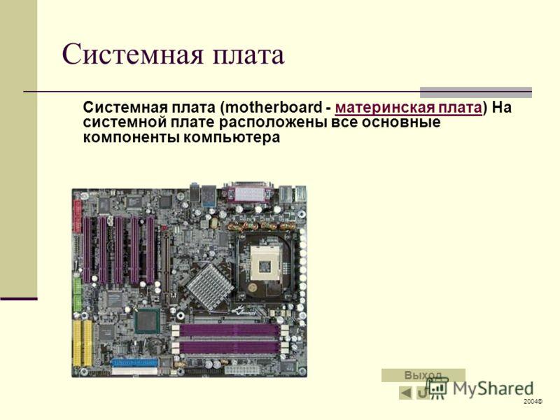 Системная плата Системная плата (motherboard - материнская плата) На системной плате расположены все основные компоненты компьютераматеринская плата 2004© Выход